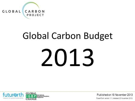 Global Carbon Budget Published on 19 November 2013 2013 PowerPoint version 1.1 (released 20 November 2013)
