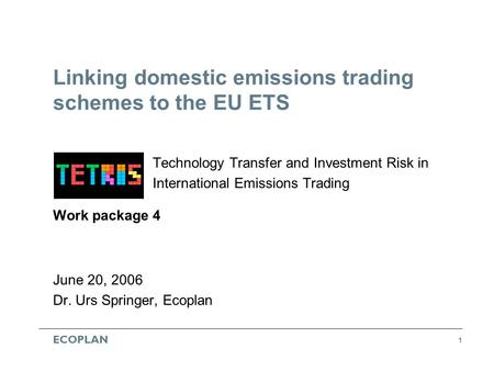 ECOPLAN 1 Linking domestic emissions trading schemes to the EU ETS Technology Transfer and Investment Risk in International Emissions Trading Work package.