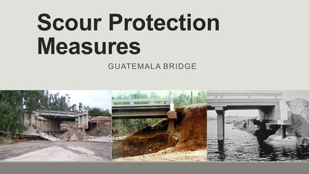Scour Protection Measures GUATEMALA BRIDGE. Scour  Bridge scour is the removal of sediment such as sand and rocks from around bridge abutments or piers.