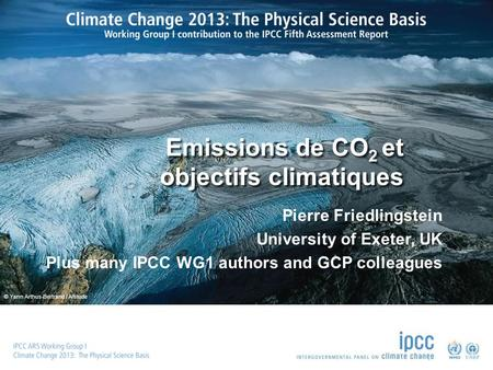 © Yann Arthus-Bertrand / Altitude Emissions de CO 2 et objectifs climatiques Pierre Friedlingstein University of Exeter, UK Plus many IPCC WG1 authors.