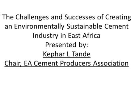 The Challenges and Successes of Creating an Environmentally Sustainable Cement Industry in East Africa Presented by: Kephar L Tande Chair, EA Cement Producers.