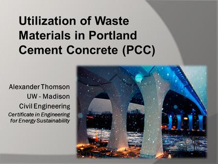 Alexander Thomson UW - Madison Civil Engineerin g Certificate in Engineering for Energy Sustainability Utilization of Waste Materials in Portland Cement.