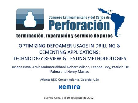 Buenos Aires, 7 al 10 de agosto de 2012 OPTIMIZING DEFOAMER USAGE IN DRILLING & CEMENTING APPLICATIONS: TECHNOLOGY REVIEW & TESTING METHODOLOGIES Luciana.