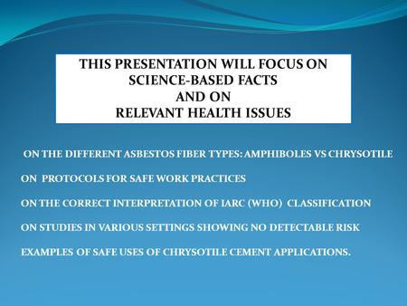 THIS PRESENTATION WILL FOCUS ON SCIENCE-BASED FACTS AND ON RELEVANT HEALTH ISSUES ON THE DIFFERENT ASBESTOS FIBER TYPES: AMPHIBOLES VS CHRYSOTILE ON PROTOCOLS.