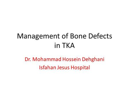 Management of Bone Defects in TKA Dr. Mohammad Hossein Dehghani Isfahan Jesus Hospital.