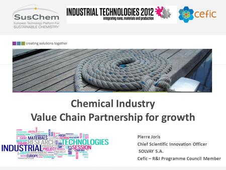 Chemical Industry Value Chain Partnership for growth Pierre Joris Chief Scientific Innovation Officer SOLVAY S.A. Cefic – R&I Programme Council Member.