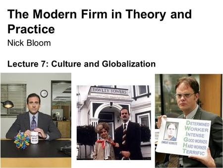 Nick Bloom, 149, 2015 The Modern Firm in Theory and Practice Nick Bloom Lecture 7: Culture and Globalization 1.