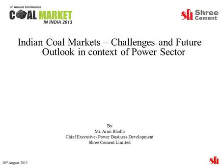 Indian Coal Markets – Challenges and Future Outlook in context of Power Sector By Mr. Arun Bhalla Chief Executive- Power Business Development Shree Cement.