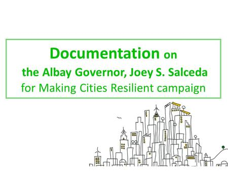 Documentation on the Albay Governor, Joey S. Salceda for Making Cities Resilient campaign.