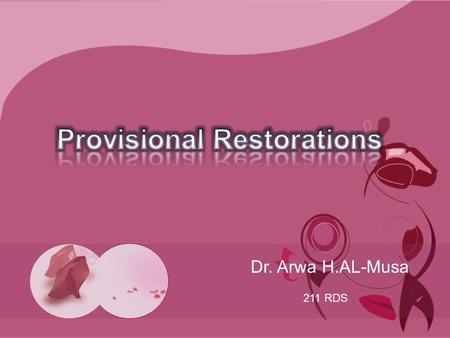 Dr. Arwa H.AL-Musa 211 RDS. Definition A dental prosthesis worn following the tooth preparation for a various periods of time, which maintains esthetics,