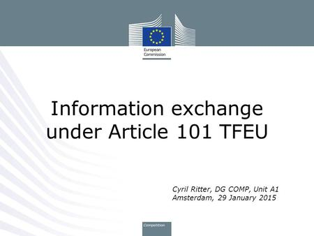 Cyril Ritter, DG COMP, Unit A1 Amsterdam, 29 January 2015 Information exchange under Article 101 TFEU.