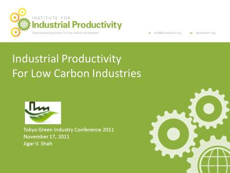 Industrial Productivity For Low Carbon Industries Tokyo Green Industry Conference 2011 November 17, 2011 Jigar V. Shah 1.