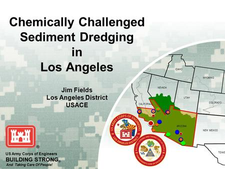 OREGON IDAHO WYOMING COLORADO NEVADA NEW MEXICO TEXAS UTAH ARIZONA CALIFORNIA US Army Corps of Engineers BUILDING STRONG ® And Taking Care Of People! Chemically.