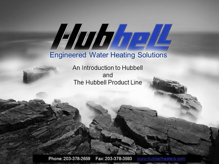 Engineered Water Heating Solutions An Introduction to Hubbell and The Hubbell Product Line Phone: 203-378-2659 Fax: 203-378-3593 www.hubbellheaters.comwww.hubbellheaters.com.
