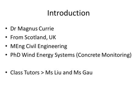 Introduction Dr Magnus Currie From Scotland, UK MEng Civil Engineering PhD Wind Energy Systems (Concrete Monitoring) Class Tutors > Ms Liu and Ms Gau.