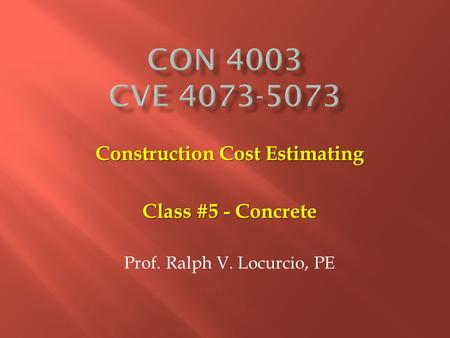 Construction Cost Estimating Class #5 - Concrete Prof. Ralph V. Locurcio, PE.