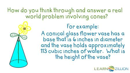 How do you think through and answer a real world problem involving cones? For example: A conical glass flower vase has a base that is 6 inches in diameter.