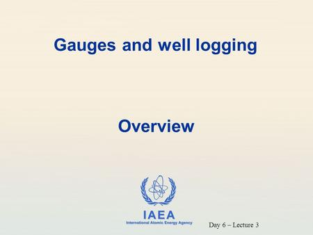 IAEA International Atomic Energy Agency Gauges and well logging Overview Day 6 – Lecture 3.