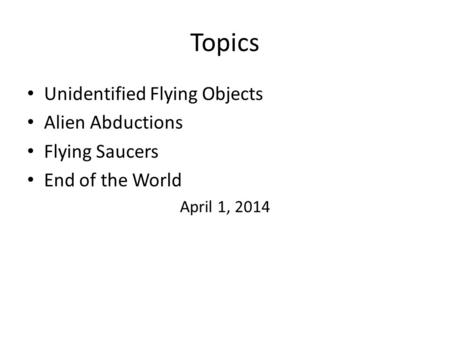 Topics Unidentified Flying Objects Alien Abductions Flying Saucers End of the World April 1, 2014.