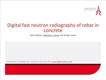 Digital fast neutron radiography of rebar in concrete Katie Mitton, Malcolm J Joyce and Ashley Jones Department of Engineering, Lancaster University UK,