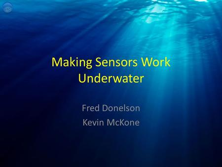 Making Sensors Work Underwater Fred Donelson Kevin McKone.
