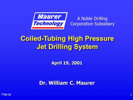 A Noble Drilling Corporation Subsidiary TT00-381 April 19, 2001 Coiled-Tubing High Pressure Jet Drilling System Dr. William C. Maurer.