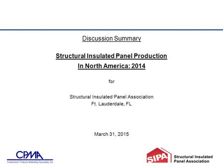 Discussion Summary Structural Insulated Panel Production In North America: 2014 for Structural Insulated Panel Association Ft. Lauderdale, FL March 31,