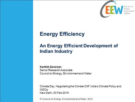 Energy Efficiency An Energy Efficient Development of Indian Industry Karthik Ganesan Senior Research Associate Council on Energy, Environment and Water.