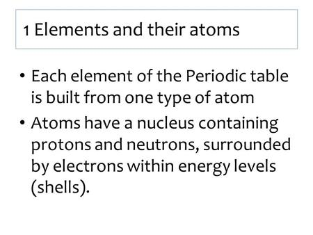 1 Elements and their atoms Each element of the Periodic table is built from one type of atom Atoms have a nucleus containing protons and neutrons, surrounded.