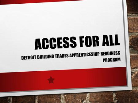 ACCESS FOR ALL DETROIT BUILDING TRADES APPRENTICESHIP READINESS PROGRAM.