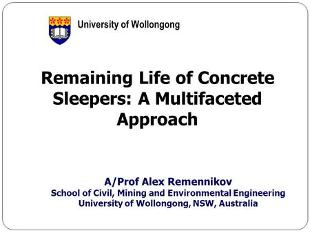1 Remaining Life of Concrete Sleepers: A Multifaceted Approach A/Prof Alex Remennikov School of Civil, Mining and Environmental Engineering University.