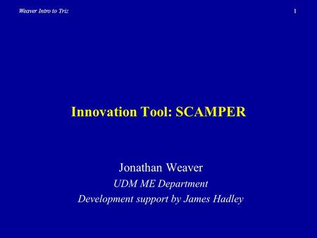 1Weaver Intro to Triz Innovation Tool: SCAMPER Jonathan Weaver UDM ME Department Development support by James Hadley.