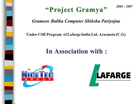 """Project Gramya"" In Association with : 2004 - 2007 Grameen Balika Computer Shiksha Pariyojna Under CSR Program of Lafarge India Ltd. Arasmeta (C.G)"