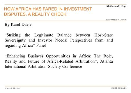 "WWW.MISHCON.COM © MISHCON DE REYA 2014 HOW AFRICA HAS FARED IN INVESTMENT DISPUTES. A REALITY CHECK. By Karel Daele ""Striking the Legitimate Balance between."