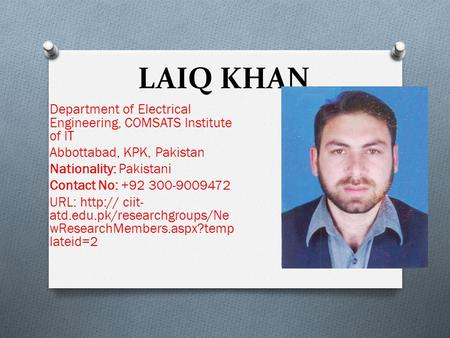 LAIQ KHAN Department of Electrical Engineering, COMSATS Institute of IT Abbottabad, KPK, Pakistan Nationality: Pakistani Contact No: +92 300-9009472 URL: