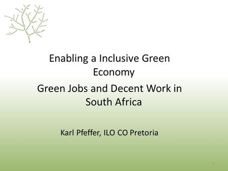 1 Enabling a Inclusive Green Economy Green Jobs and Decent Work in South Africa Karl Pfeffer, ILO CO Pretoria.