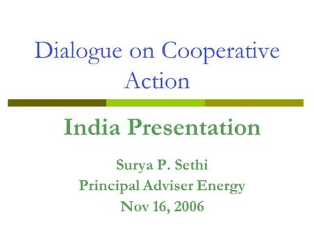 Dialogue on Cooperative Action India Presentation Surya P. Sethi Principal Adviser Energy Nov 16, 2006.