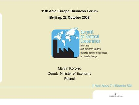 11th Asia-Europe Business Forum Beijing, 22 October 2008 Marcin Korolec Deputy Minister of Economy Poland.