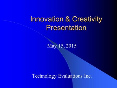 Innovation & Creativity Presentation May 15, 2015 Technology Evaluations Inc.