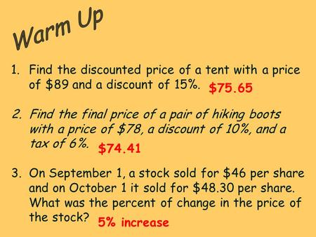 Warm Up Find the discounted price of a tent with a price of $89 and a discount of 15%. Find the final price of a pair of hiking boots with a price of $78,