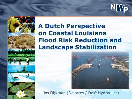 A Dutch Perspective on Coastal Louisiana Flood Risk Reduction and Landscape Stabilization Jos Dijkman (Deltares / Delft Hydraulics)