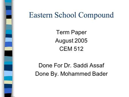 Eastern School Compound Term Paper August 2005 CEM 512 Done For Dr. Saddi Assaf Done By. Mohammed Bader.