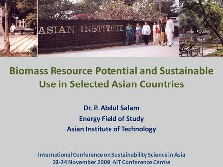 Biomass Resource Potential and Sustainable Use in Selected Asian Countries Dr. P. Abdul Salam Energy Field of Study Asian Institute of Technology International.