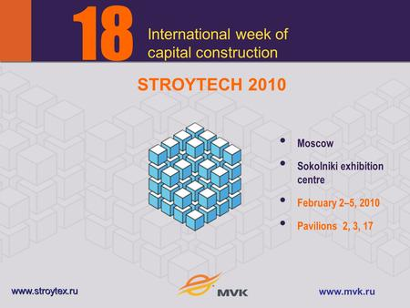 International week of capital construction 1818 Moscow Sokolniki exhibition centre February 2–5, 2010 Pavilions 2, 3, 17 www.stroytex.ru www.mvk.ru STROYTECH.