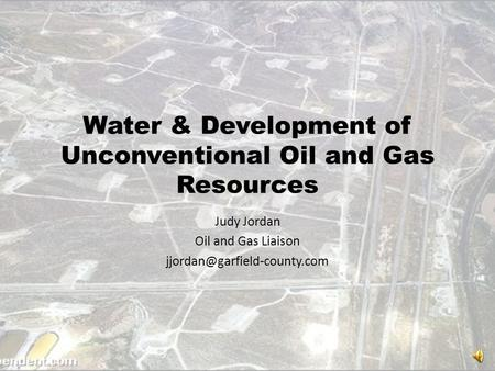 Water & Development of Unconventional Oil and Gas Resources Judy Jordan Oil and Gas Liaison