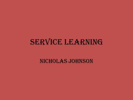 Service Learning Nicholas Johnson. What is Service Learning? Service-Learning is a teaching and learning strategy that integrates meaningful community.