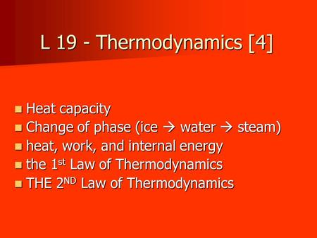 L 19 - Thermodynamics [4] Heat capacity Heat capacity Change of phase (ice  water  steam) Change of phase (ice  water  steam) heat, work, and internal.