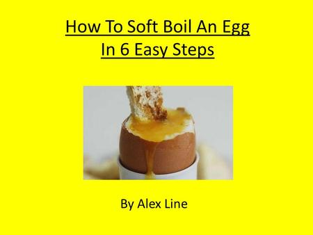 How To Soft Boil An Egg In 6 Easy Steps By Alex Line.