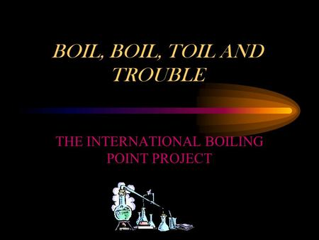 THE INTERNATIONAL BOILING POINT PROJECT BOIL, BOIL, TOIL AND TROUBLE.