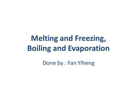 Melting and Freezing, Boiling and Evaporation Done by : Fan Yiheng.